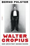 Walter Gropius. Der Architekt seines Ruhms